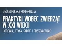 """Ogólnopolska Konferencja """"Praktyki wobec zwierząt w XXI wieku - hodowla, etyka, śmierć i przeznaczenie"""""""